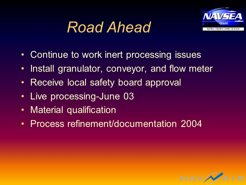 Road Ahead Continue to work inert processing issues Install granulator, conveyor, and flow meter Receive local safety board approval Live processing-June 03 Material qualification Process refinement/documentation 2004