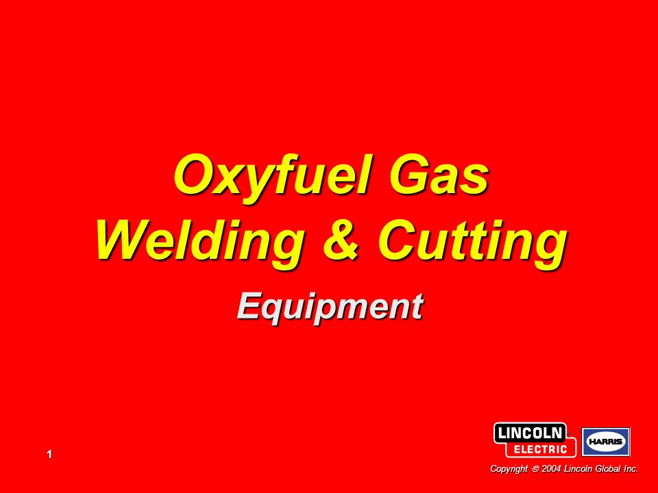 1 Copyright  2004 Lincoln Global Inc. Oxyfuel Gas Welding & Cutting Equipment