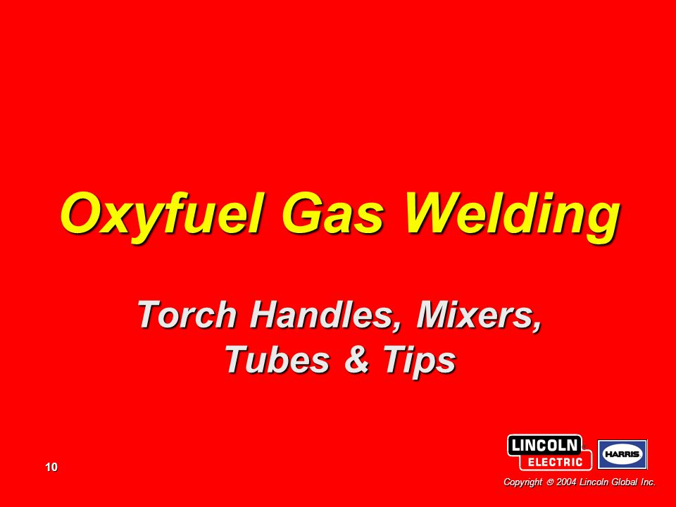 10 Copyright  2004 Lincoln Global Inc. Oxyfuel Gas Welding Torch Handles, Mixers, Tubes & Tips