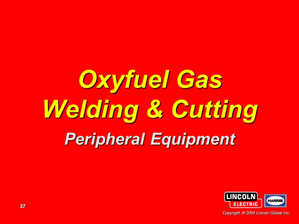37 Copyright  2004 Lincoln Global Inc. Oxyfuel Gas Welding & Cutting Peripheral Equipment