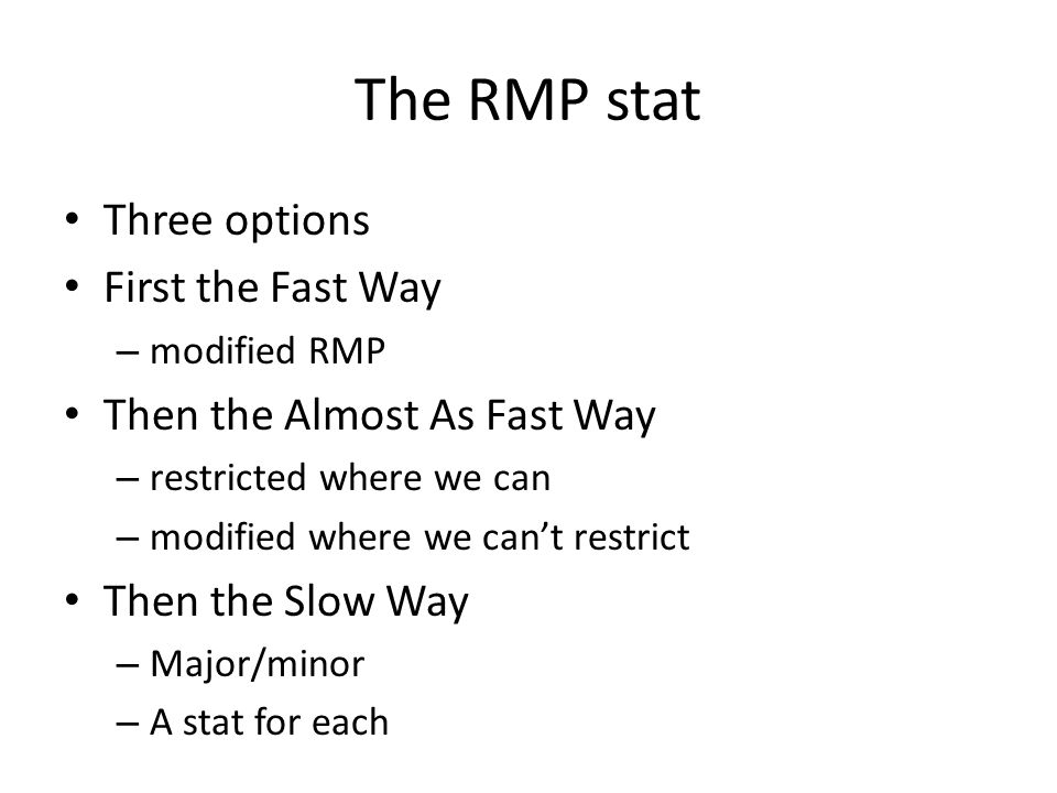 The RMP stat Three options First the Fast Way – modified RMP Then the Almost As Fast Way – restricted where we can – modified where we can't restrict Then the Slow Way – Major/minor – A stat for each