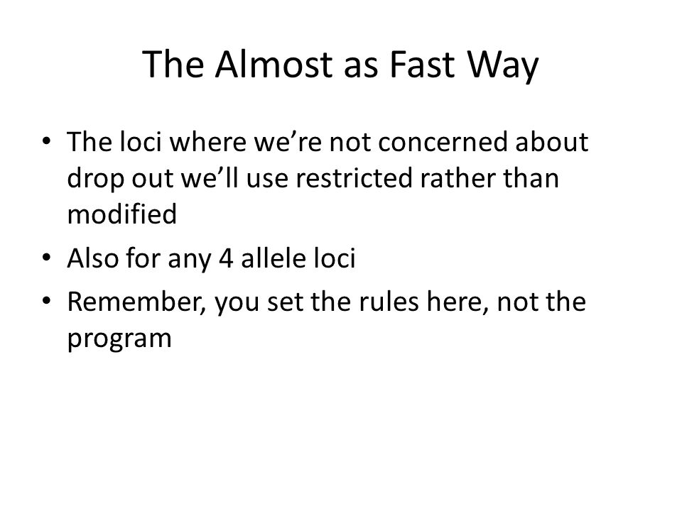 The Almost as Fast Way The loci where we're not concerned about drop out we'll use restricted rather than modified Also for any 4 allele loci Remember, you set the rules here, not the program