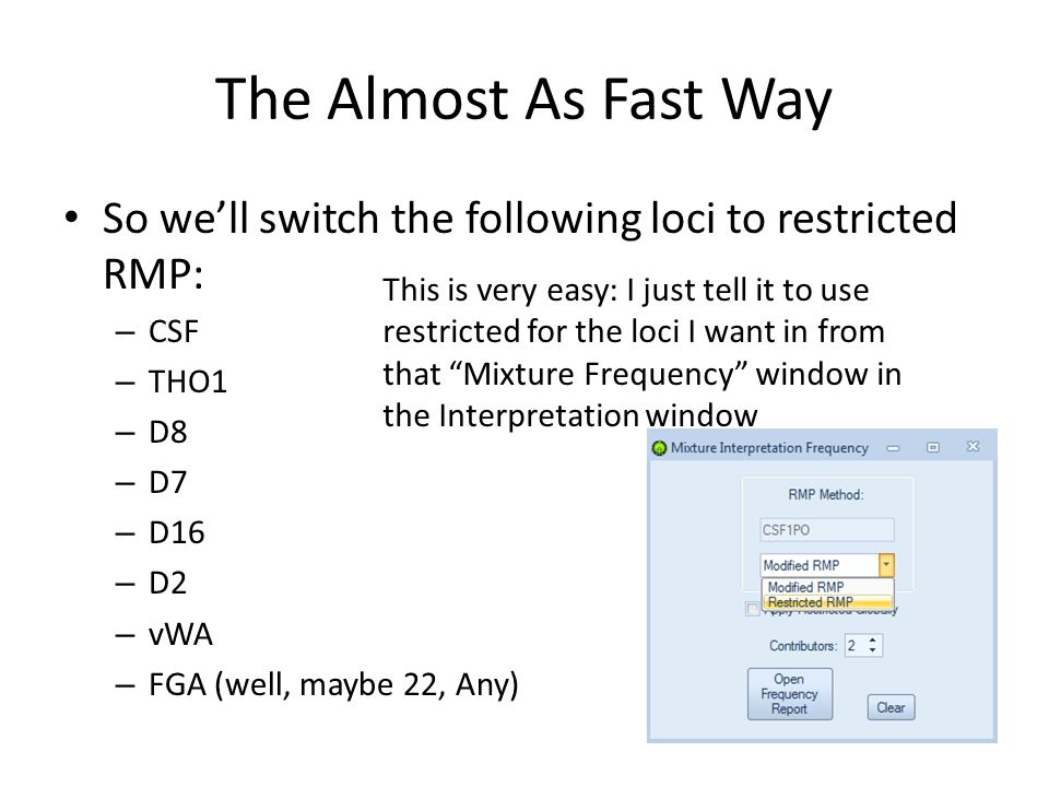The Almost As Fast Way So we'll switch the following loci to restricted RMP: – CSF – THO1 – D8 – D7 – D16 – D2 – vWA – FGA (well, maybe 22, Any) This is very easy: I just tell it to use restricted for the loci I want in from that Mixture Frequency window in the Interpretation window