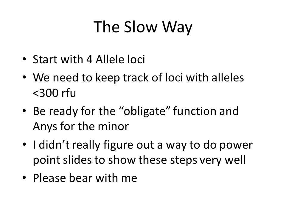 The Slow Way Start with 4 Allele loci We need to keep track of loci with alleles <300 rfu Be ready for the obligate function and Anys for the minor I didn't really figure out a way to do power point slides to show these steps very well Please bear with me