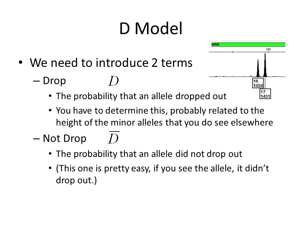 D Model We need to introduce 2 terms – Drop The probability that an allele dropped out You have to determine this, probably related to the height of the minor alleles that you do see elsewhere – Not Drop The probability that an allele did not drop out (This one is pretty easy, if you see the allele, it didn't drop out.)