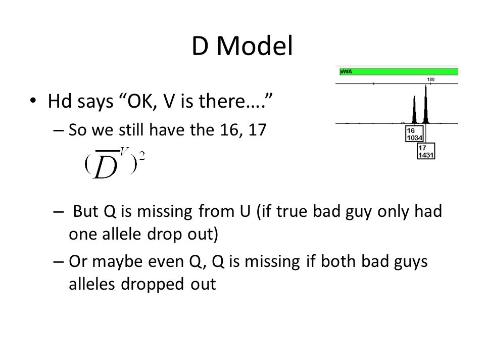 D Model Hd says OK, V is there…. – So we still have the 16, 17 – But Q is missing from U (if true bad guy only had one allele drop out) – Or maybe even Q, Q is missing if both bad guys alleles dropped out