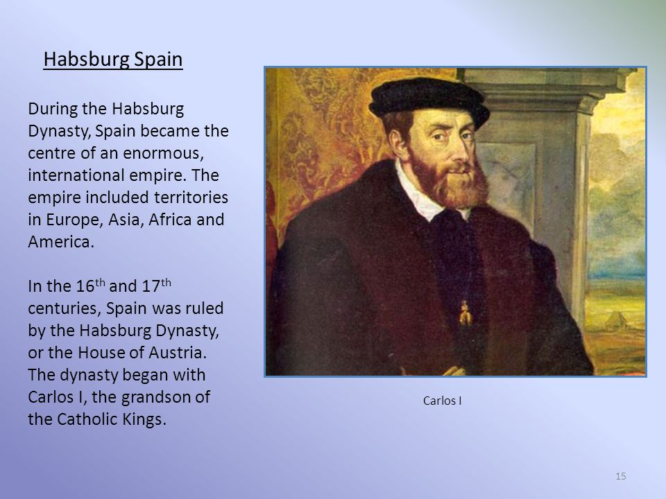 15 Habsburg Spain During the Habsburg Dynasty, Spain became the centre of an enormous, international empire.