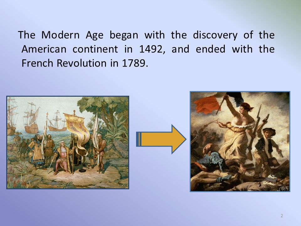 The Modern Age began with the discovery of the American continent in 1492, and ended with the French Revolution in 1789.