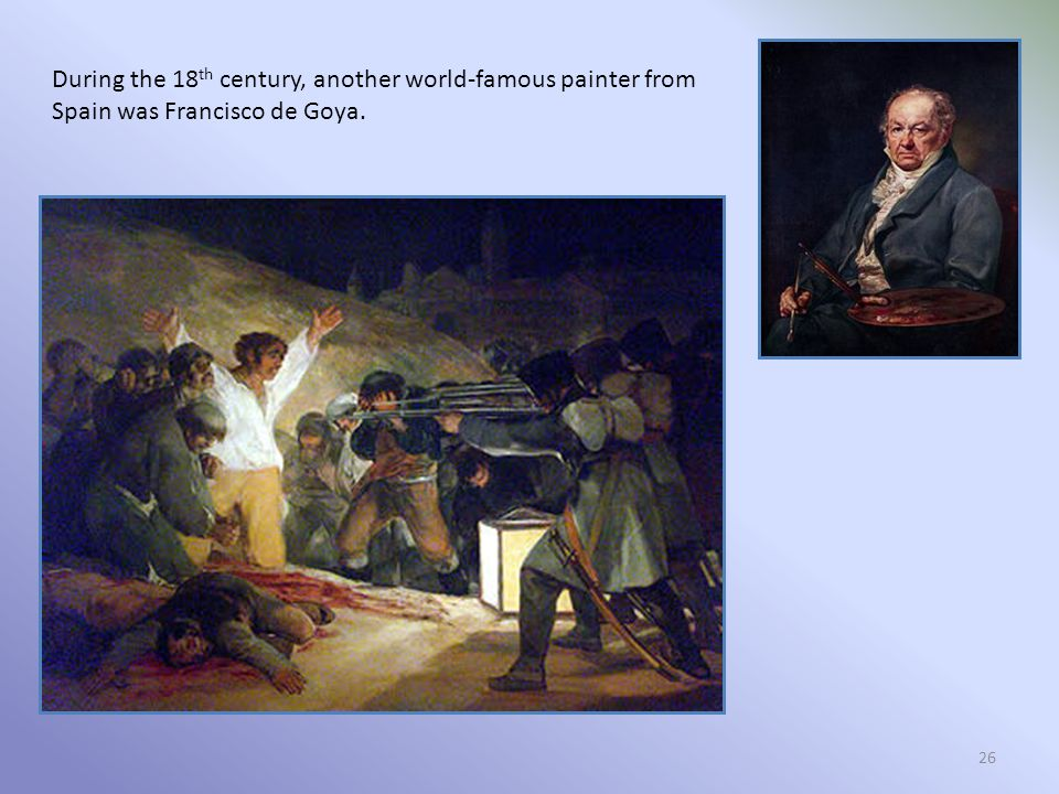 26 During the 18 th century, another world-famous painter from Spain was Francisco de Goya.