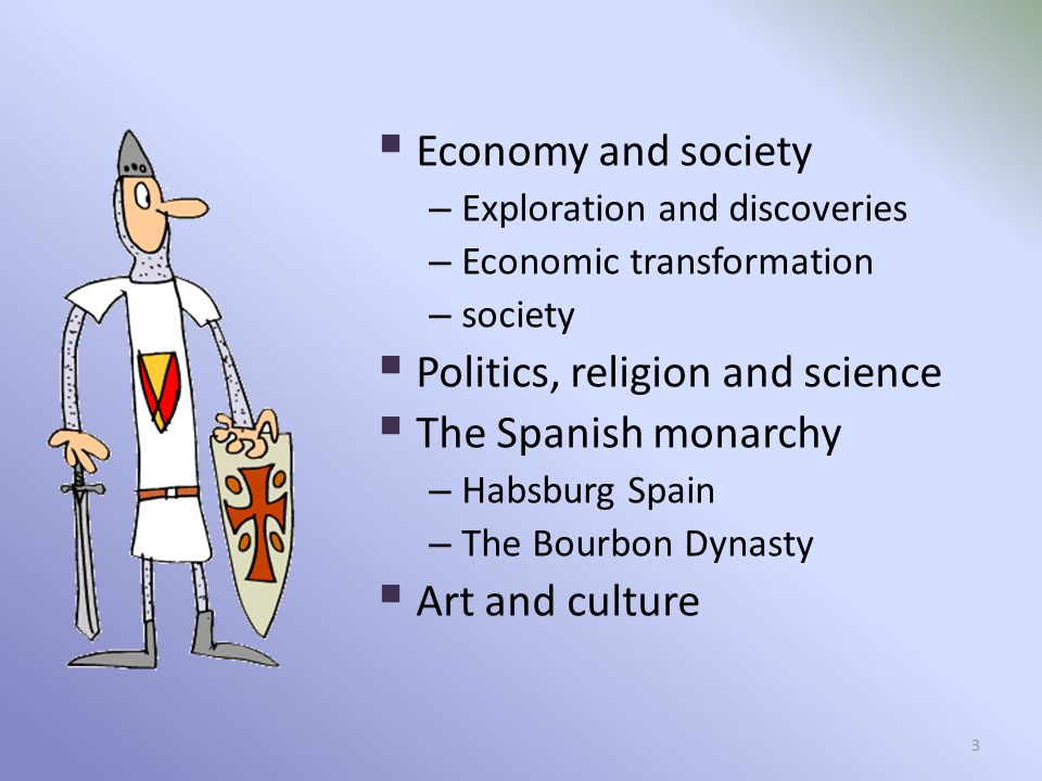  Economy and society – Exploration and discoveries – Economic transformation – society  Politics, religion and science  The Spanish monarchy – Habsburg Spain – The Bourbon Dynasty  Art and culture 3