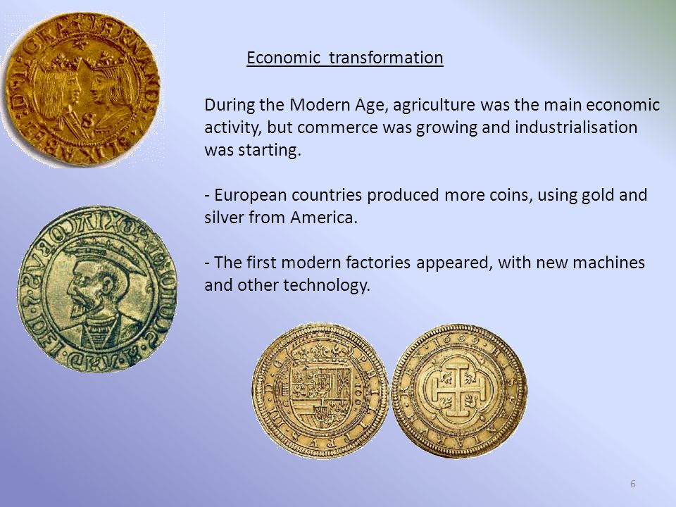 Economic transformation During the Modern Age, agriculture was the main economic activity, but commerce was growing and industrialisation was starting.