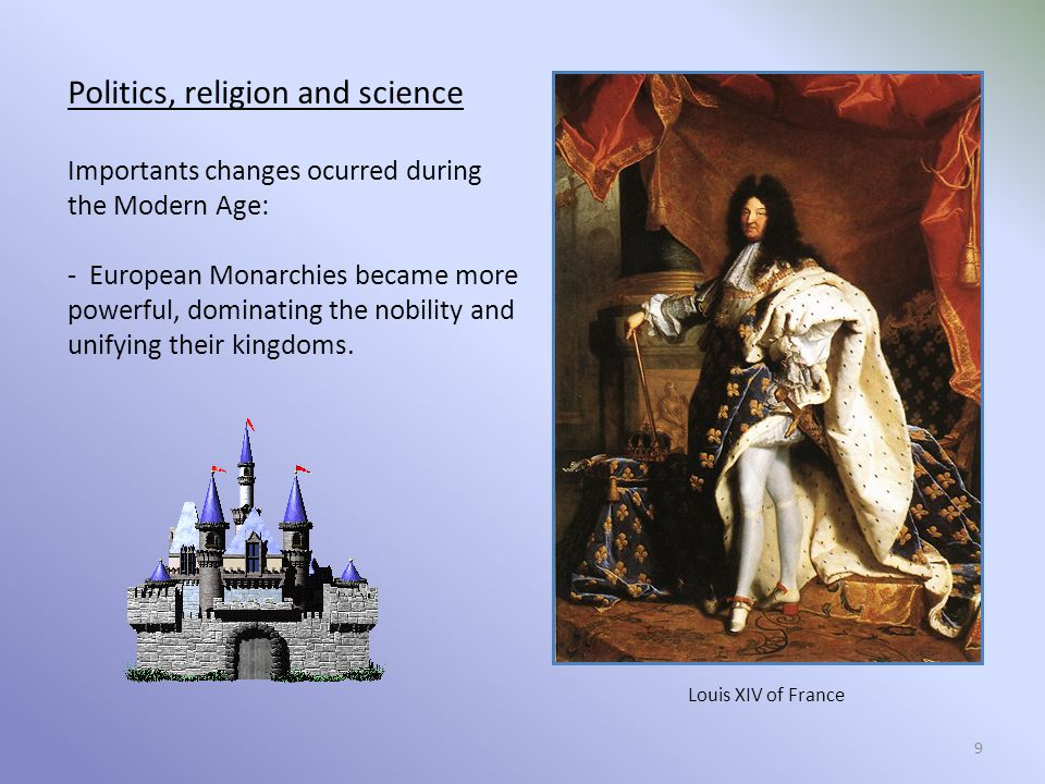 Politics, religion and science Importants changes ocurred during the Modern Age: - European Monarchies became more powerful, dominating the nobility and unifying their kingdoms.
