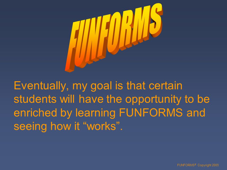 Eventually, my goal is that certain students will have the opportunity to be enriched by learning FUNFORMS and seeing how it works .