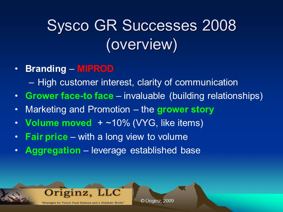 l © Originz, 2009 Sysco GR Successes 2008 (overview) Branding – MIPROD –High customer interest, clarity of communication Grower face-to face – invaluable (building relationships) Marketing and Promotion – the grower story Volume moved + ~10% (VYG, like items) Fair price – with a long view to volume Aggregation – leverage established base