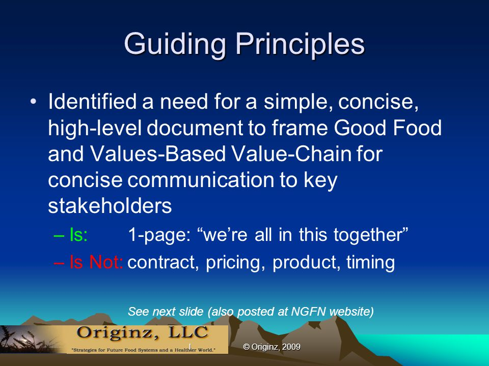 l © Originz, 2009 Guiding Principles Identified a need for a simple, concise, high-level document to frame Good Food and Values-Based Value-Chain for concise communication to key stakeholders –Is:1-page: we're all in this together –Is Not:contract, pricing, product, timing See next slide (also posted at NGFN website)