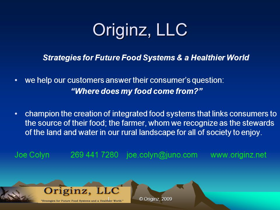 l © Originz, 2009 Originz, LLC Strategies for Future Food Systems & a Healthier World we help our customers answer their consumer's question: Where does my food come from? champion the creation of integrated food systems that links consumers to the source of their food; the farmer, whom we recognize as the stewards of the land and water in our rural landscape for all of society to enjoy.