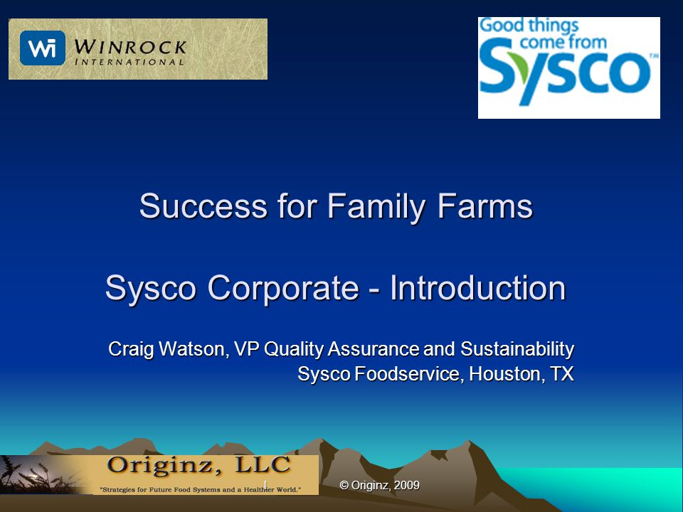 l © Originz, 2009 Success for Family Farms Sysco Corporate - Introduction Craig Watson, VP Quality Assurance and Sustainability Sysco Foodservice, Houston, TX