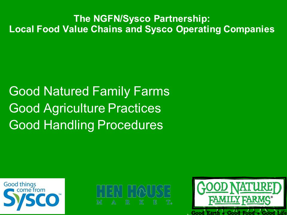 The NGFN/Sysco Partnership: Local Food Value Chains and Sysco Operating Companies Good Natured Family Farms Good Agriculture Practices Good Handling Procedures