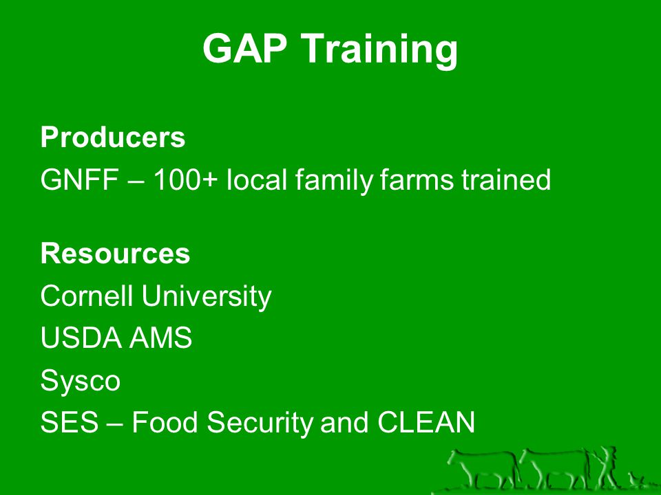 Producers GNFF – 100+ local family farms trained Resources Cornell University USDA AMS Sysco SES – Food Security and CLEAN GAP Training