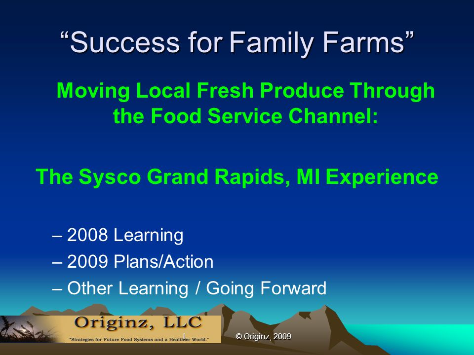 l © Originz, 2009 Success for Family Farms Moving Local Fresh Produce Through the Food Service Channel: The Sysco Grand Rapids, MI Experience –2008 Learning –2009 Plans/Action –Other Learning / Going Forward