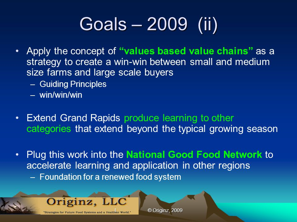l © Originz, 2009 Goals – 2009 (ii) Apply the concept of values based value chains as a strategy to create a win-win between small and medium size farms and large scale buyers –Guiding Principles –win/win/win Extend Grand Rapids produce learning to other categories that extend beyond the typical growing season Plug this work into the National Good Food Network to accelerate learning and application in other regions –Foundation for a renewed food system