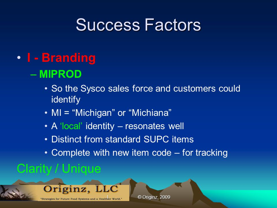 l © Originz, 2009 Success Factors I - Branding –MIPROD So the Sysco sales force and customers could identify MI = Michigan or Michiana A 'local' identity – resonates well Distinct from standard SUPC items Complete with new item code – for tracking Clarity / Unique