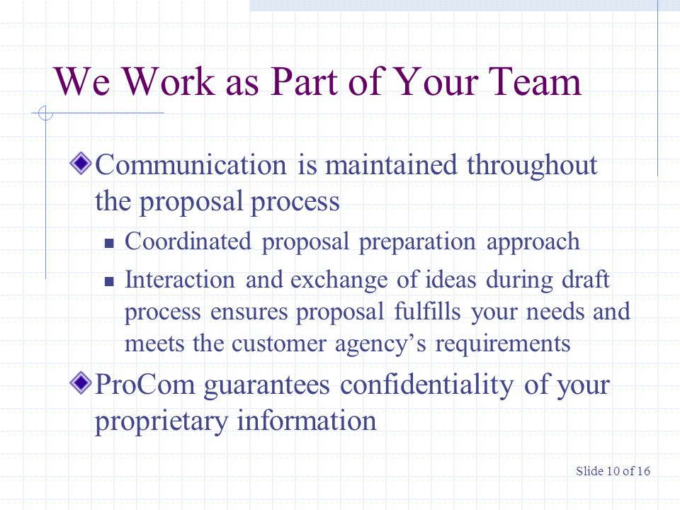We Work as Part of Your Team Communication is maintained throughout the proposal process Coordinated proposal preparation approach Interaction and exchange of ideas during draft process ensures proposal fulfills your needs and meets the customer agency's requirements ProCom guarantees confidentiality of your proprietary information Slide 10 of 16