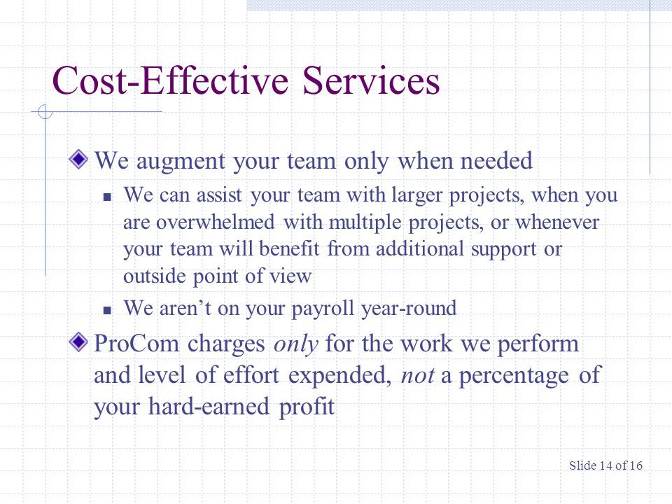 Cost-Effective Services We augment your team only when needed We can assist your team with larger projects, when you are overwhelmed with multiple projects, or whenever your team will benefit from additional support or outside point of view We aren't on your payroll year-round ProCom charges only for the work we perform and level of effort expended, not a percentage of your hard-earned profit Slide 14 of 16