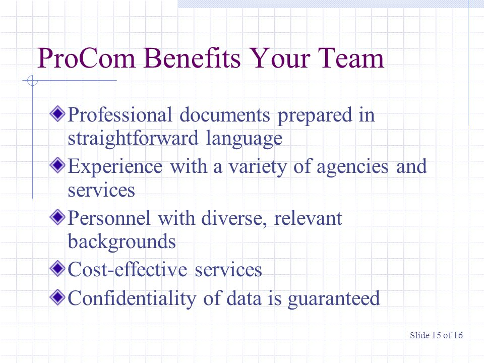 ProCom Benefits Your Team Professional documents prepared in straightforward language Experience with a variety of agencies and services Personnel with diverse, relevant backgrounds Cost-effective services Confidentiality of data is guaranteed Slide 15 of 16