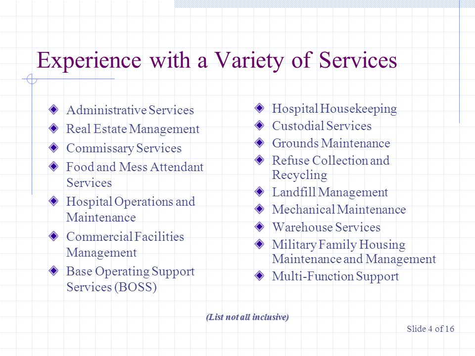 Experience with a Variety of Services Administrative Services Real Estate Management Commissary Services Food and Mess Attendant Services Hospital Operations and Maintenance Commercial Facilities Management Base Operating Support Services (BOSS) Hospital Housekeeping Custodial Services Grounds Maintenance Refuse Collection and Recycling Landfill Management Mechanical Maintenance Warehouse Services Military Family Housing Maintenance and Management Multi-Function Support (List not all inclusive) Slide 4 of 16