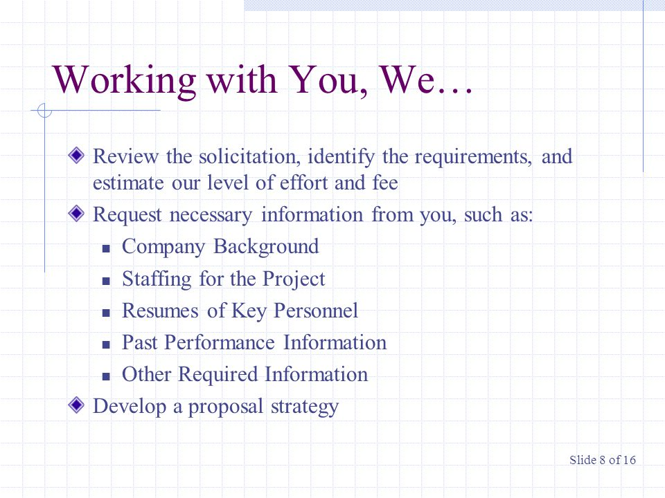 Working with You, We… Review the solicitation, identify the requirements, and estimate our level of effort and fee Request necessary information from you, such as: Company Background Staffing for the Project Resumes of Key Personnel Past Performance Information Other Required Information Develop a proposal strategy Slide 8 of 16