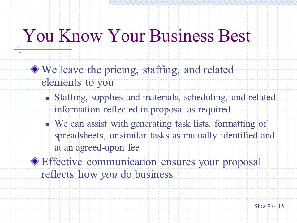 You Know Your Business Best We leave the pricing, staffing, and related elements to you Staffing, supplies and materials, scheduling, and related information reflected in proposal as required We can assist with generating task lists, formatting of spreadsheets, or similar tasks as mutually identified and at an agreed-upon fee Effective communication ensures your proposal reflects how you do business Slide 9 of 16