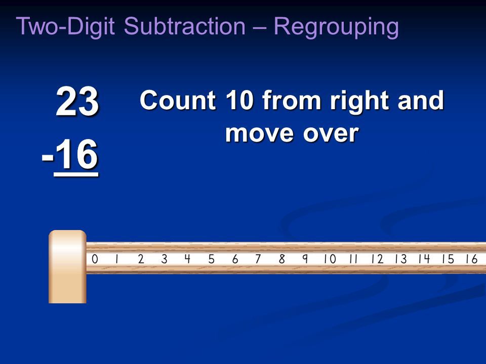 23 -16 23 -16 6 Count 10 from right and move over Two-Digit Subtraction – Regrouping
