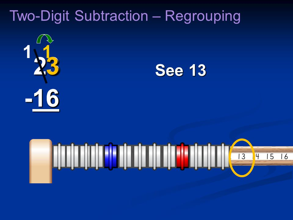 23 -16 23 -16 6 Two-Digit Subtraction – Regrouping 11 36363636 See 13