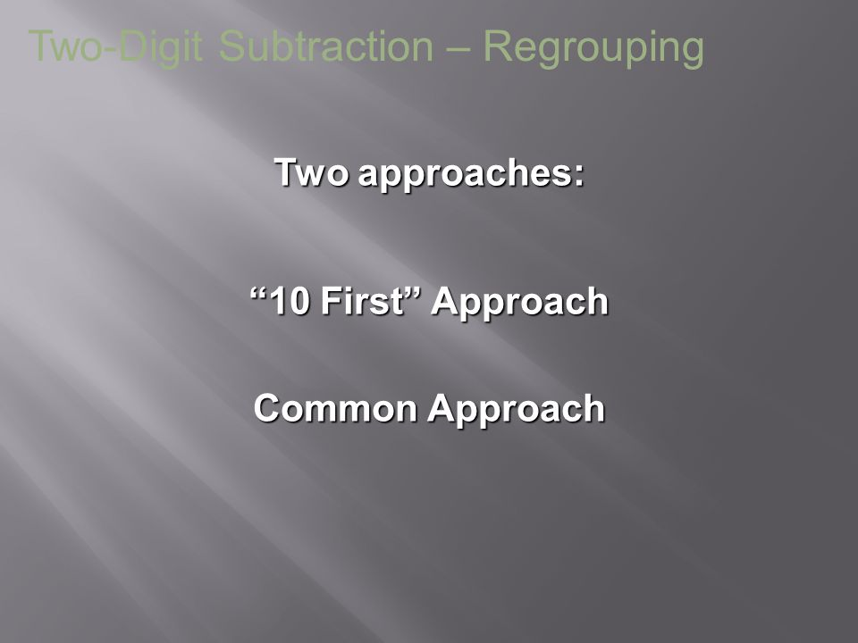 """Two approaches: Two-Digit Subtraction – Regrouping """"10 First"""" Approach Common Approach"""