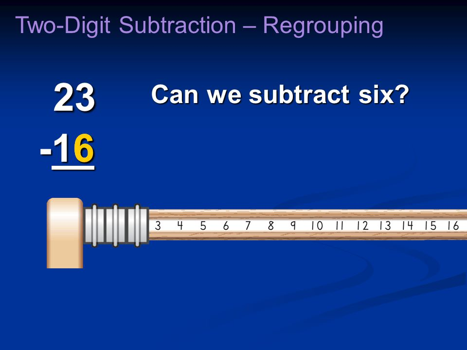 Can we subtract six? Two-Digit Subtraction – Regrouping 23 -16 23 -16 6