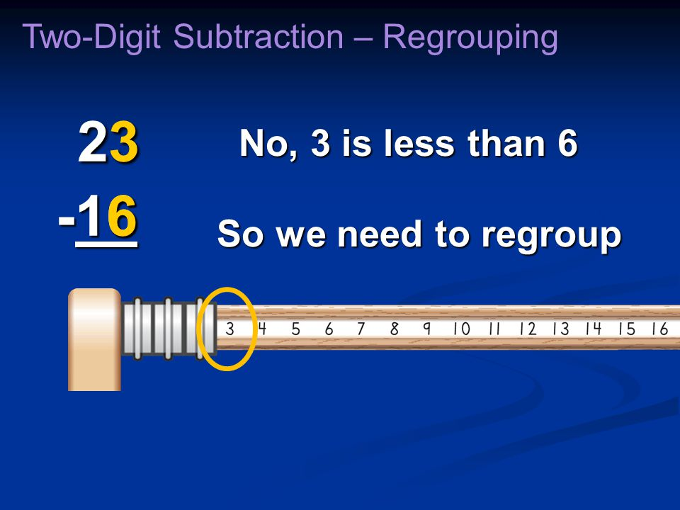 6 No, 3 is less than 6 Two-Digit Subtraction – Regrouping So we need to regroup