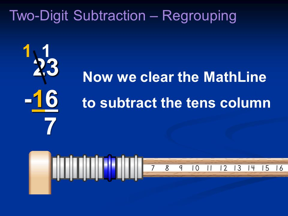 Now we clear the MathLine to subtract the tens column Two-Digit Subtraction – Regrouping 23 -16 23 -16 1 7 1