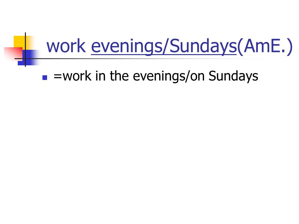 work evenings/Sundays(AmE.) =work in the evenings/on Sundays