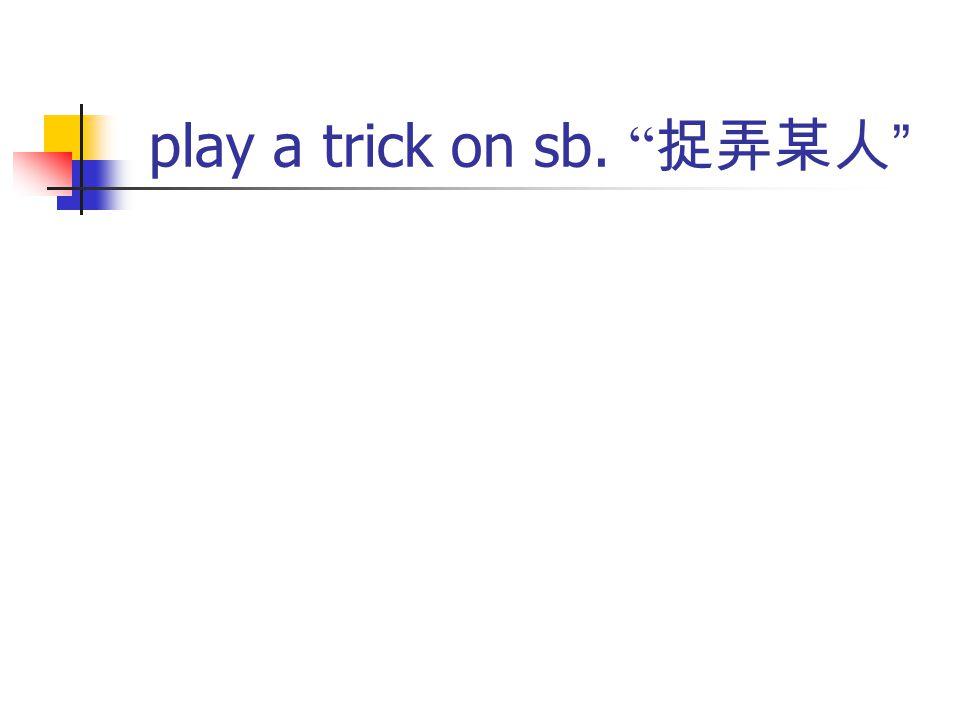 play a trick on sb. 捉弄某人