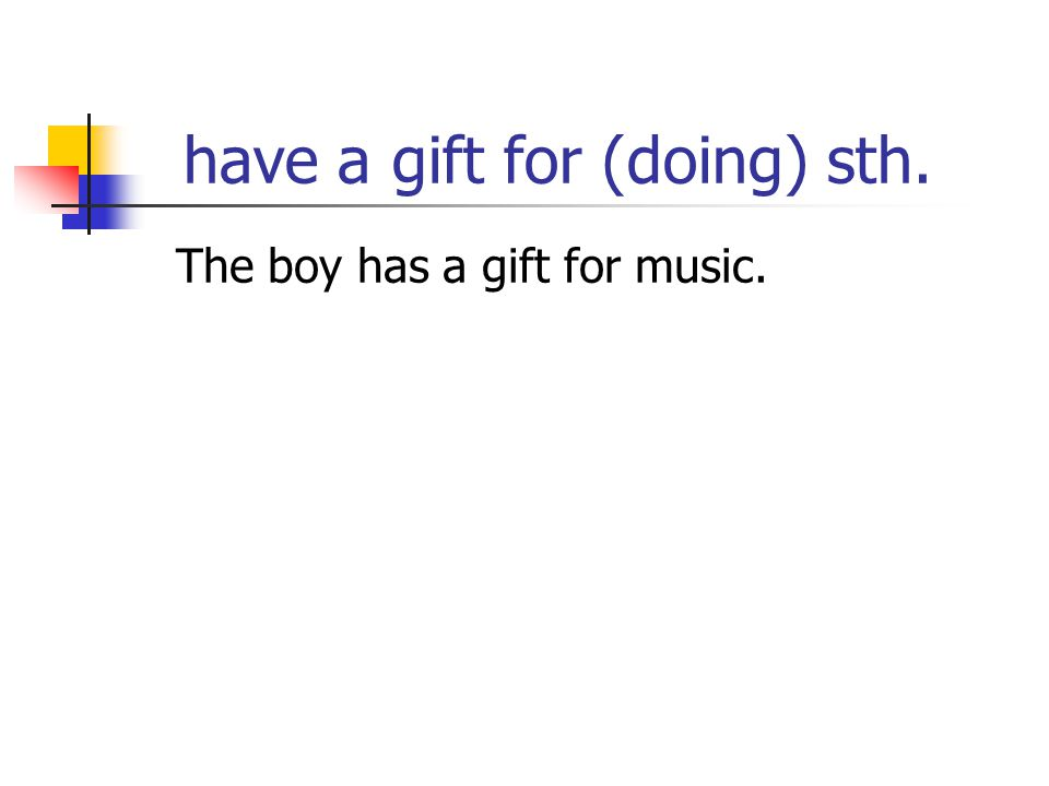 have a gift for (doing) sth. The boy has a gift for music.