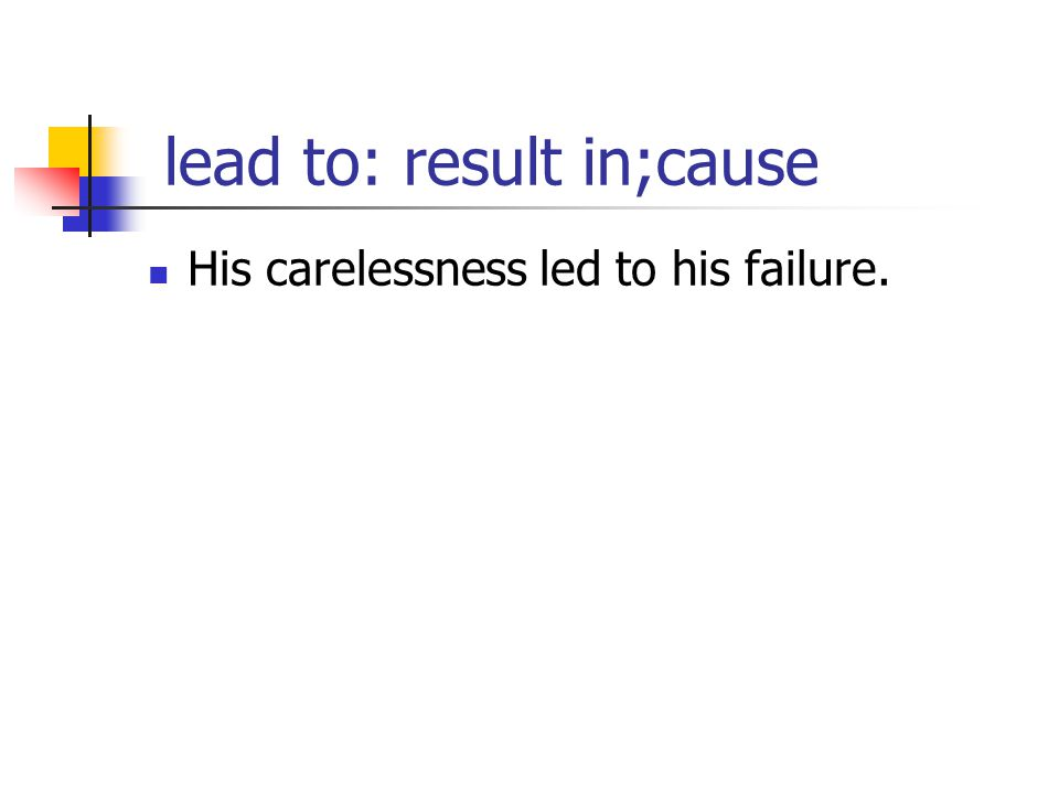 lead to: result in;cause His carelessness led to his failure.