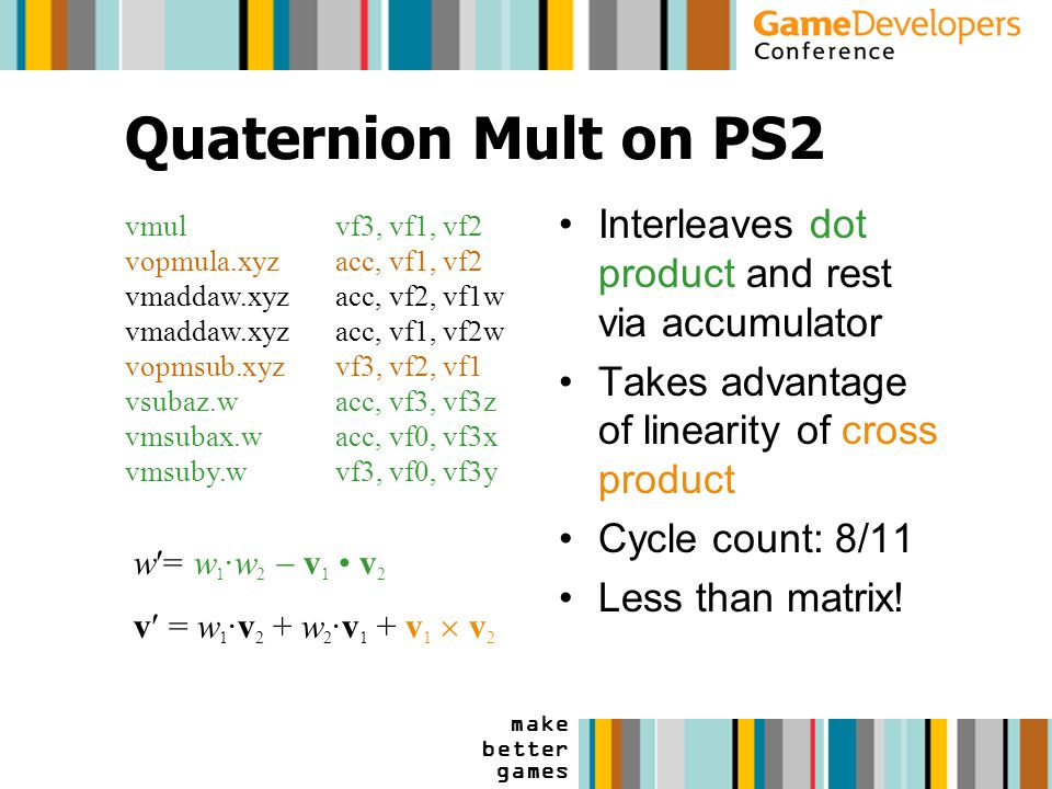 make better games Quaternion Mult on PS2 Interleaves dot product and rest via accumulator Takes advantage of linearity of cross product Cycle count: 8/11 Less than matrix.