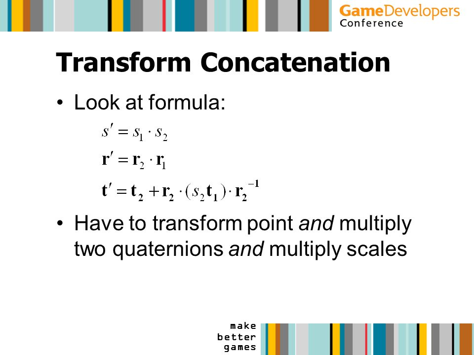 make better games Transform Concatenation Look at formula: Have to transform point and multiply two quaternions and multiply scales