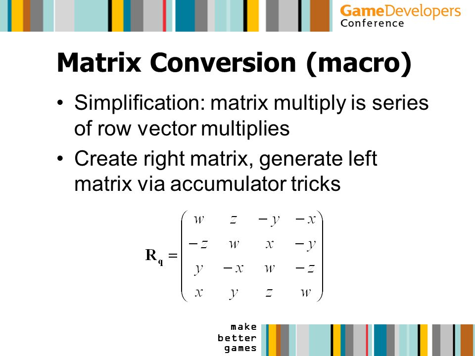make better games Matrix Conversion (macro) Simplification: matrix multiply is series of row vector multiplies Create right matrix, generate left matrix via accumulator tricks