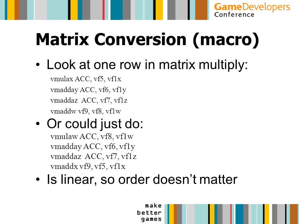 make better games Matrix Conversion (macro) Look at one row in matrix multiply: vmulax ACC, vf5, vf1x vmadday ACC, vf6, vf1y vmaddaz ACC, vf7, vf1z vmaddw vf9, vf8, vf1w Or could just do: vmulaw ACC, vf8, vf1w vmadday ACC, vf6, vf1y vmaddaz ACC, vf7, vf1z vmaddx vf9, vf5, vf1x Is linear, so order doesn't matter