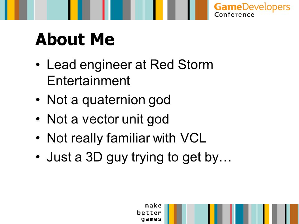 make better games About Me Lead engineer at Red Storm Entertainment Not a quaternion god Not a vector unit god Not really familiar with VCL Just a 3D guy trying to get by…