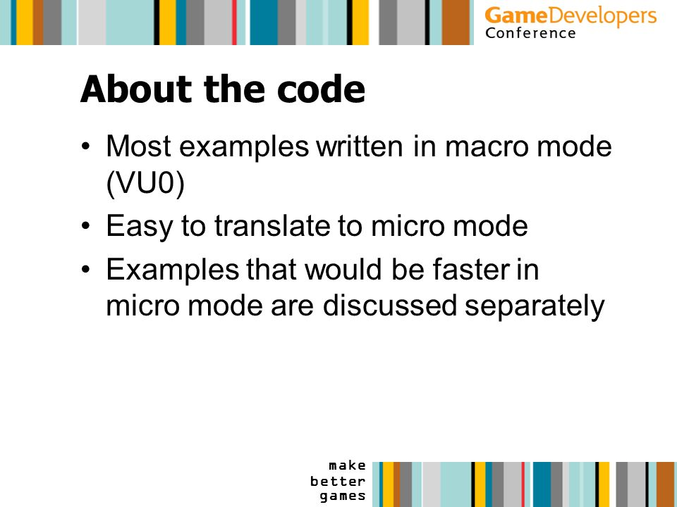 make better games About the code Most examples written in macro mode (VU0) Easy to translate to micro mode Examples that would be faster in micro mode are discussed separately