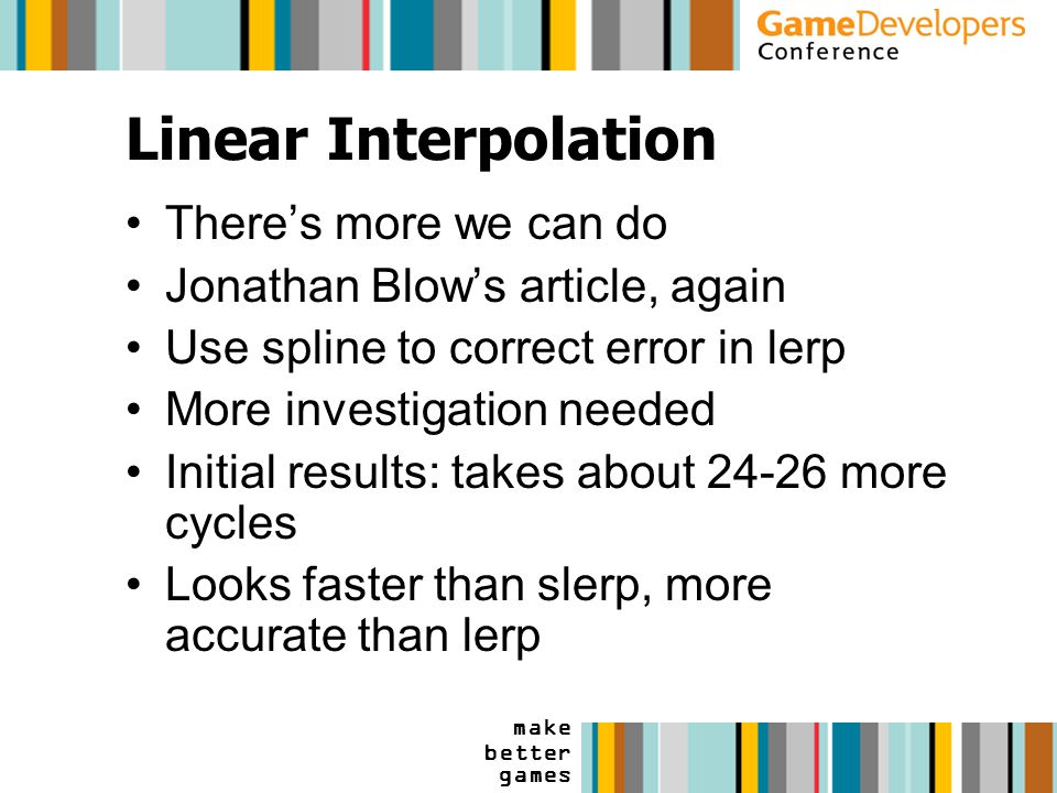 make better games Linear Interpolation There's more we can do Jonathan Blow's article, again Use spline to correct error in lerp More investigation needed Initial results: takes about 24-26 more cycles Looks faster than slerp, more accurate than lerp
