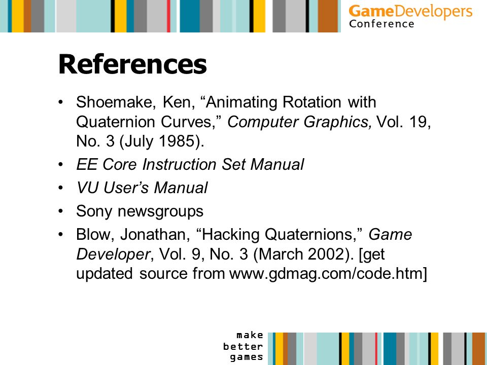 make better games References Shoemake, Ken, Animating Rotation with Quaternion Curves, Computer Graphics, Vol.